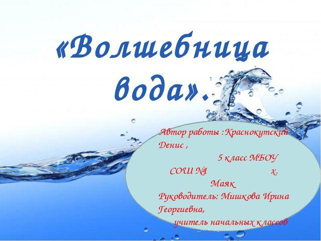 «Волшебница вода». Автор работы :Краснокутский Денис , 5 класс МБОУ СОШ №1 х...