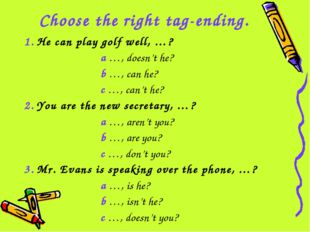 Choose the right tag-ending. 1. He can play golf well, …? a …, doesn't he? b