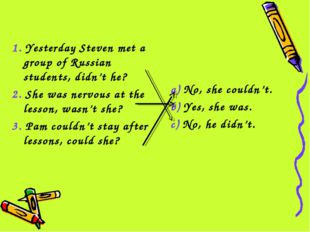 1. Yesterday Steven met a group of Russian students, didn't he? 2. She was ne