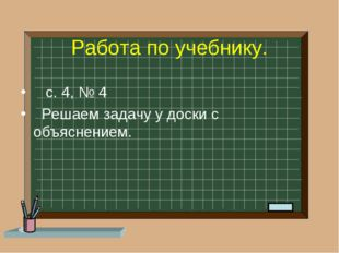 Работа по учебнику. с. 4, № 4 Решаем задачу у доски с объяснением.