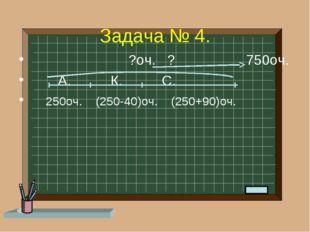 Задача № 4. ?оч. ? 750оч. А. К. С. 250оч. (250-40)оч. (250+90)оч.