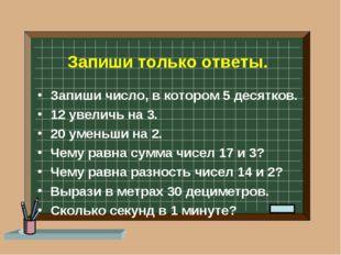 Запиши только ответы. Запиши число, в котором 5 десятков. 12 увеличь на 3. 20