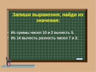 Запиши выражения, найди их значения: Из суммы чисел 10 и 2 вычесть 5. Из 14 в