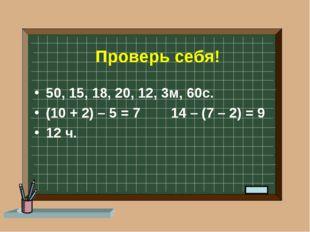 Проверь себя! 50, 15, 18, 20, 12, 3м, 60с. (10 + 2) – 5 = 7 14 – (7 – 2) = 9