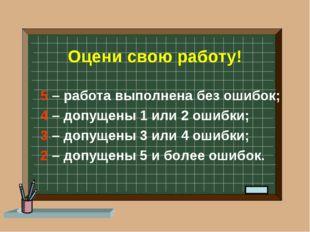 Оцени свою работу! 5 – работа выполнена без ошибок; 4 – допущены 1 или 2 ошиб