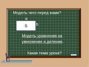 Модель чего перед вами? a b Модель уравнения на умножение и деление. Какая т