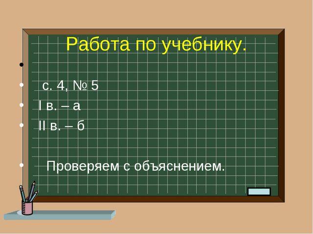 Работа по учебнику. с. 4, № 5 I в. – а II в. – б Проверяем с объяснением.