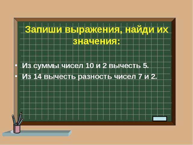 Запиши выражения, найди их значения: Из суммы чисел 10 и 2 вычесть 5. Из 14 в...