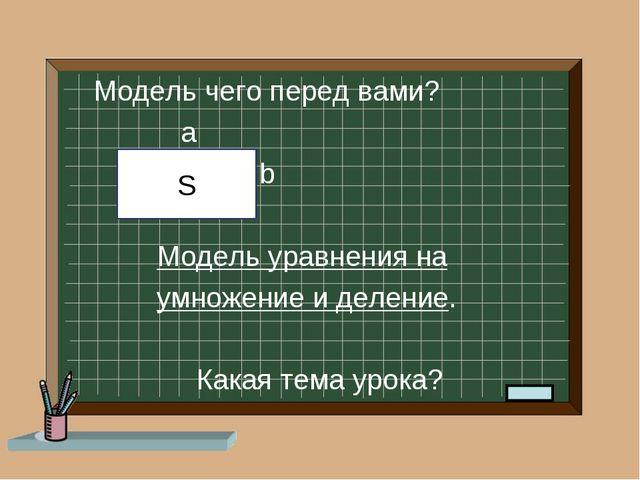 Модель чего перед вами? a b Модель уравнения на умножение и деление. Какая т...