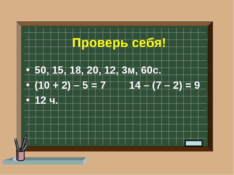 Проверь себя! 50, 15, 18, 20, 12, 3м, 60с. (10 + 2) – 5 = 7 14 – (7 – 2) = 9...