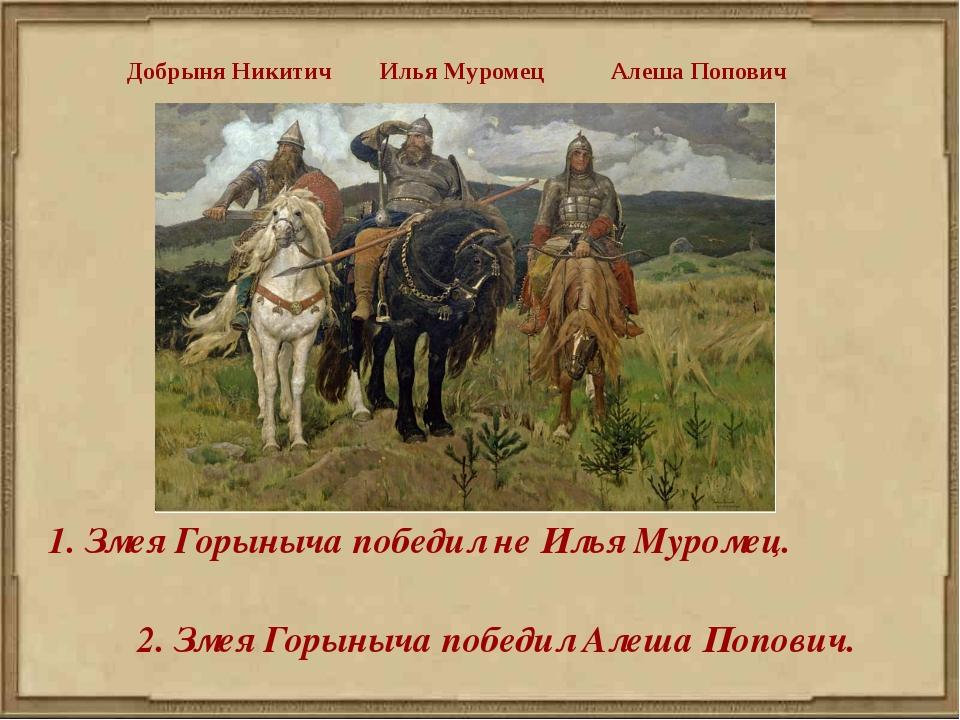 1. Змея Горыныча победил не Илья Муромец. 2. Змея Горыныча победил Алеша Попо...