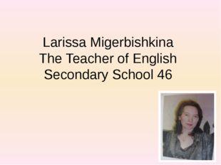 Larissa Migerbishkina The Teacher of English Secondary School 46