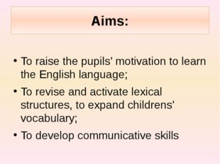 Aims: To raise the pupils' motivation to learn the English language; To revis