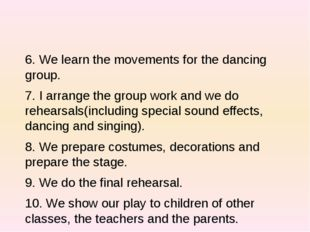 6. We learn the movements for the dancing group. 7. I arrange the group work