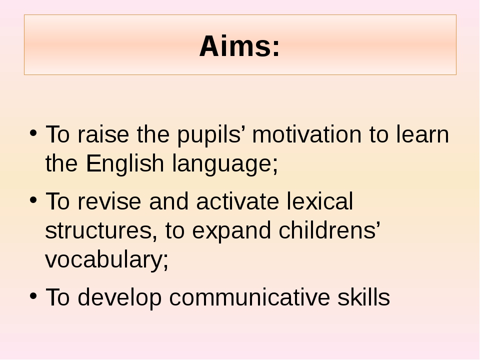 Aims: To raise the pupils' motivation to learn the English language; To revis...