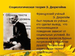 Социологическая теория Э. Дюркгейма Французский учёный Э. Дюркгейм был первым