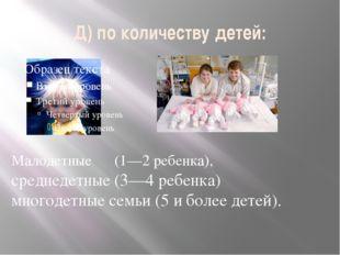 Д) по количеству детей: Малодетные (1—2 ребенка), среднедетные (3—4 ребенка)