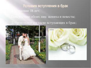 Условия вступления в брак Достижение 18 лет; Присутствие обоих лиц: жениха и