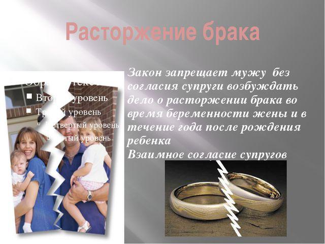 Расторжение брака Закон запрещает мужу без согласия супруги возбуждать дело о...
