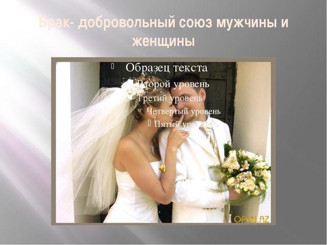 Брак- добровольный союз мужчины и женщины
