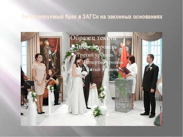 Регистрируемый брак в ЗАГСе на законных основаниях