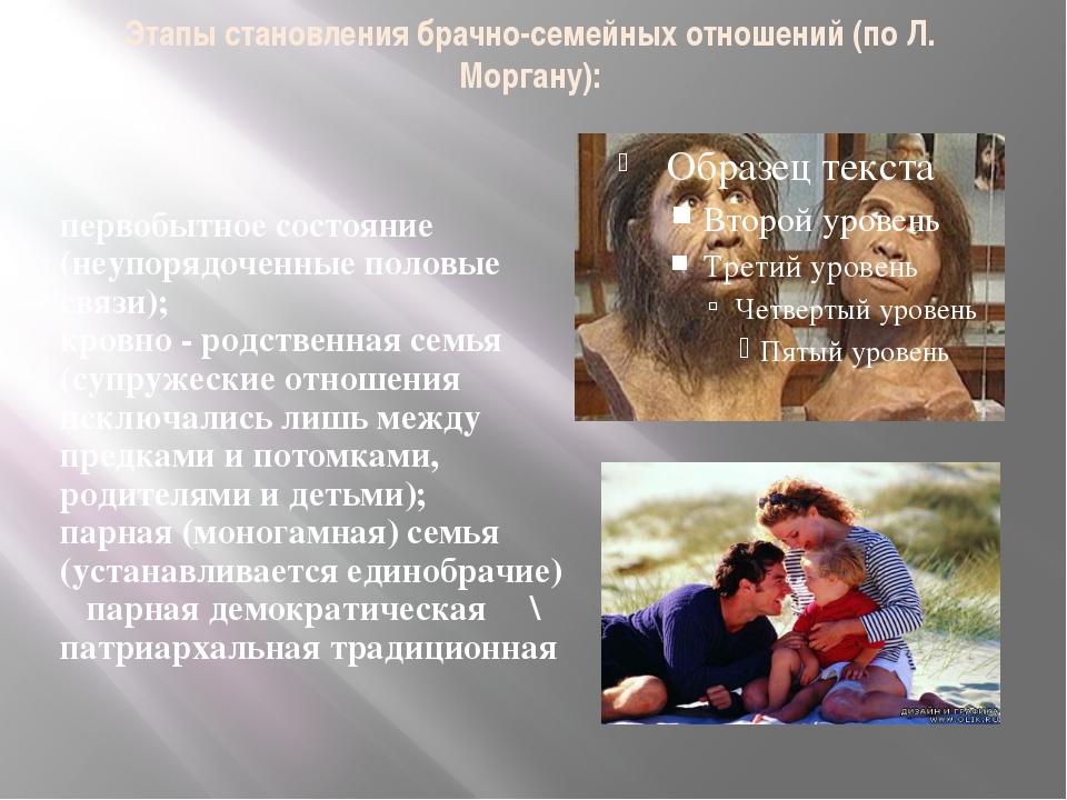 Этапы становления брачно-семейных отношений (по Л. Моргану): первобытное сост...