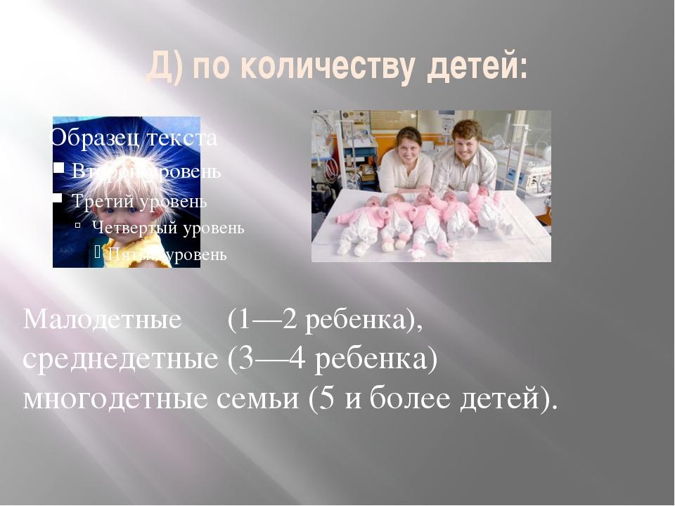 Д) по количеству детей: Малодетные (1—2 ребенка), среднедетные (3—4 ребенка)...