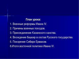 План урока: 1. Военные реформы Ивана IV. 2. Причины военных походов. 3. Пр