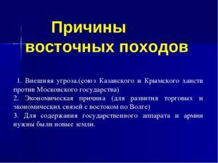 1. Внешняя угроза.(союз Казанского и Крымского ханств против Московского гос