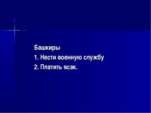 Башкиры 1. Нести военную службу 2. Платить ясак.