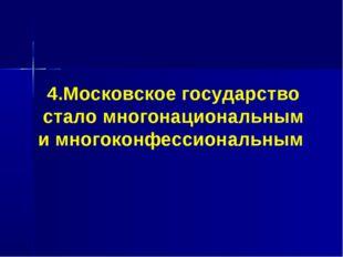 4.Московское государство стало многонациональным и многоконфессиональным