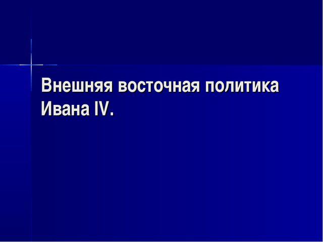Внешняя восточная политика Ивана IV.