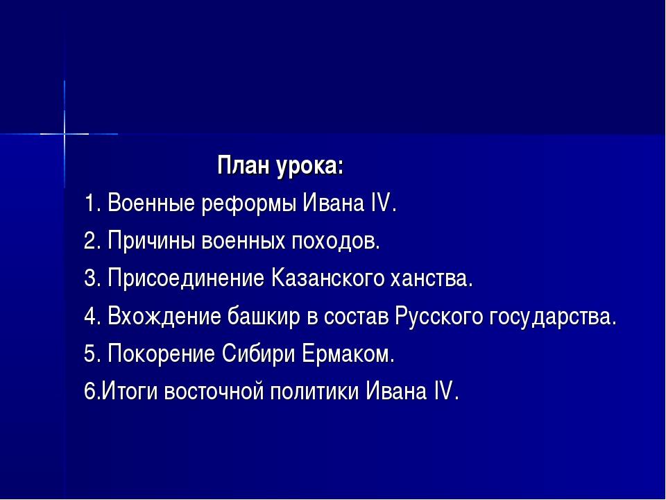 План урока: 1. Военные реформы Ивана IV. 2. Причины военных походов. 3. Пр...