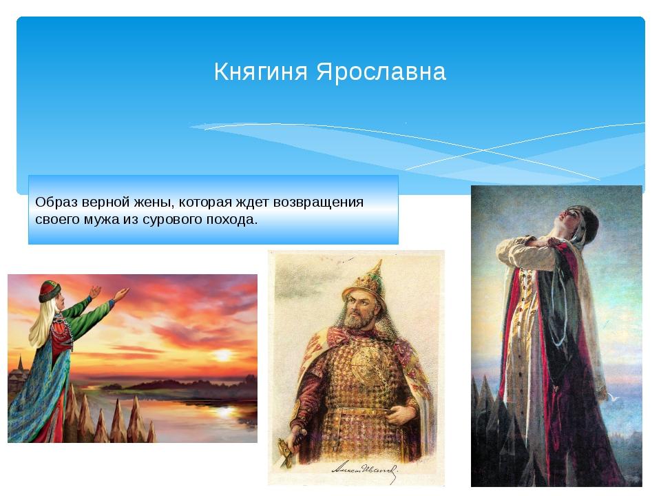 Княгиня Ярославна Образ верной жены, которая ждет возвращения своего мужа из...