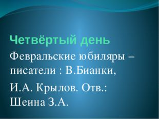 Четвёртый день Февральские юбиляры – писатели : В.Бианки, И.А. Крылов. Отв.: