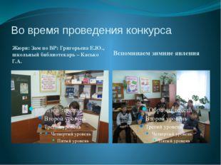 Во время проведения конкурса Жюри: Зам по ВР: Григорьева Е.Ю., школьный библи