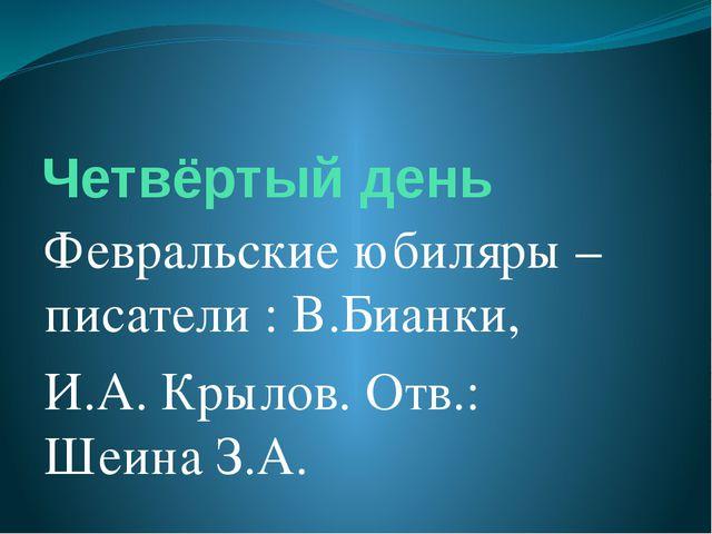 Четвёртый день Февральские юбиляры – писатели : В.Бианки, И.А. Крылов. Отв.:...