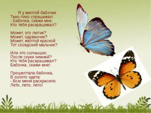 Я у желтой бабочки Тихо-тихо спрашивал: - Бабочка, скажи мне, Кто тебя раскр
