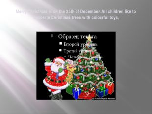 Merry Christmas is on the 25th of December. All children like to decorate Chr