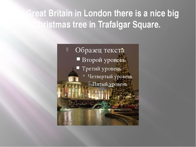 In Great Britain in London there is a nice big Christmas tree in Trafalgar Sq...