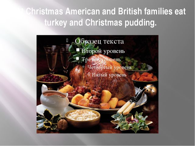 At Christmas American and British families eat turkey and Christmas pudding.