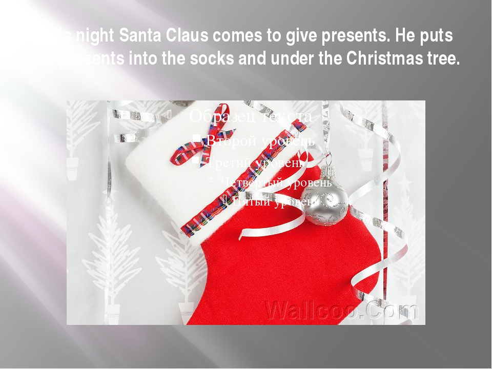 This night Santa Claus comes to give presents. He puts the presents into the...