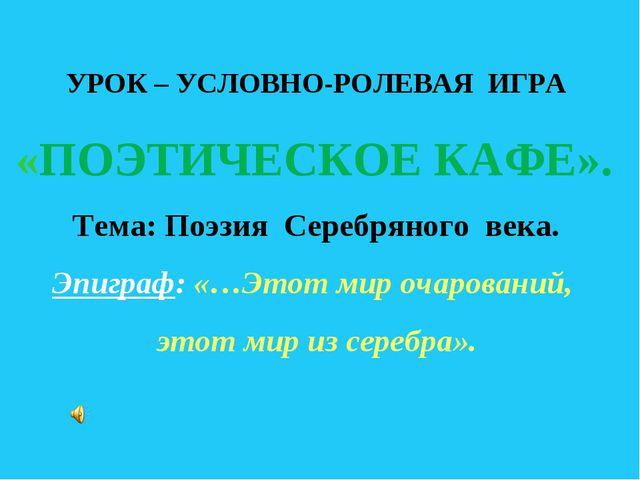 УРОК – УСЛОВНО-РОЛЕВАЯ ИГРА «ПОЭТИЧЕСКОЕ КАФЕ». Тема: Поэзия Серебряного век...