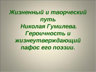 Жизненный и творческий путь Николая Гумилева. Героичность и жизнеутверждающий
