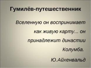 Гумилёв-путешественник Вселенную он воспринимает как живую карту... он принад
