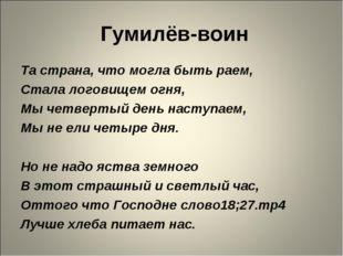 Гумилёв-воин Та страна, что могла быть раем, Стала логовищем огня, Мы четвер