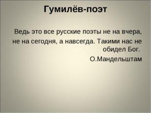 Гумилёв-поэт Ведь это все русские поэты не на вчера, не на сегодня, а навсегд