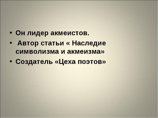 Он лидер акмеистов. Автор статьи « Наследие символизма и акмеизма» Создатель...
