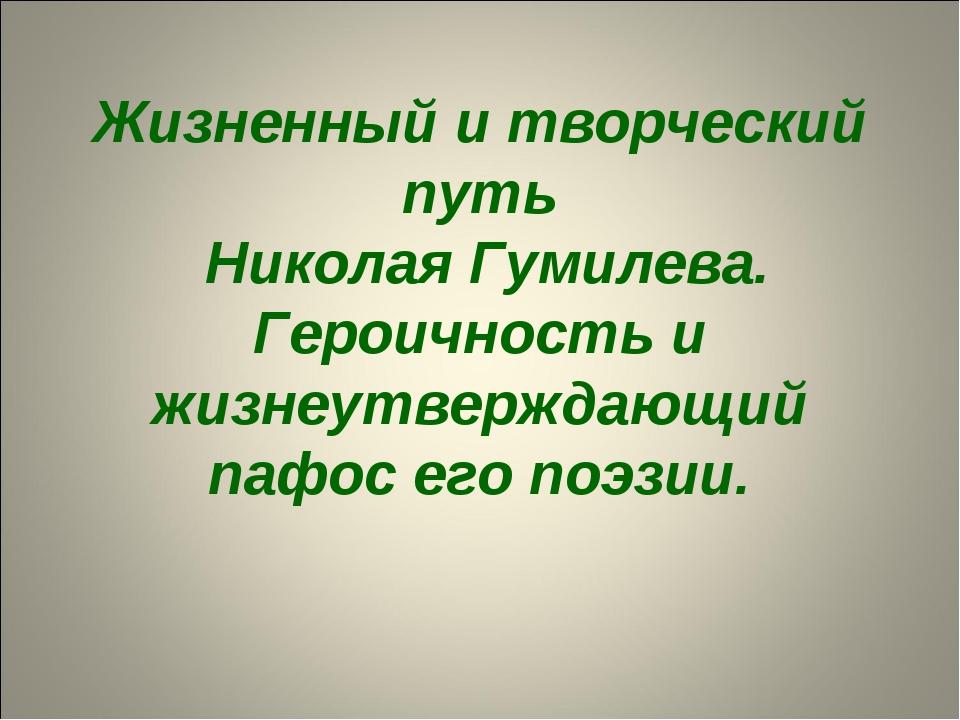 Жизненный и творческий путь Николая Гумилева. Героичность и жизнеутверждающий...