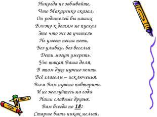 Никогда не забывайте, Что Макаренко сказал, Он родителей бы наших Близко к д